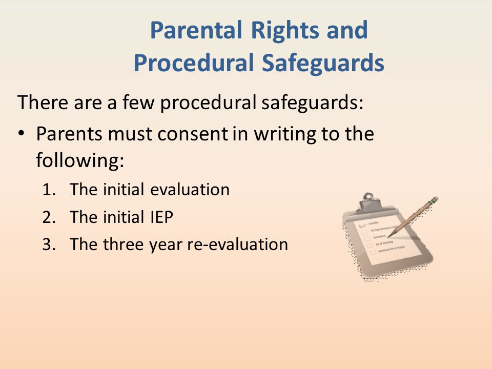 Parental Rights and Procedural Safeguards There are a few procedural safeguards: Parents must consent in writing to the following: 1.The initial evalu