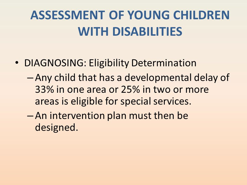 ASSESSMENT OF YOUNG CHILDREN WITH DISABILITIES DIAGNOSING: Eligibility Determination – Any child that has a developmental delay of 33% in one area or