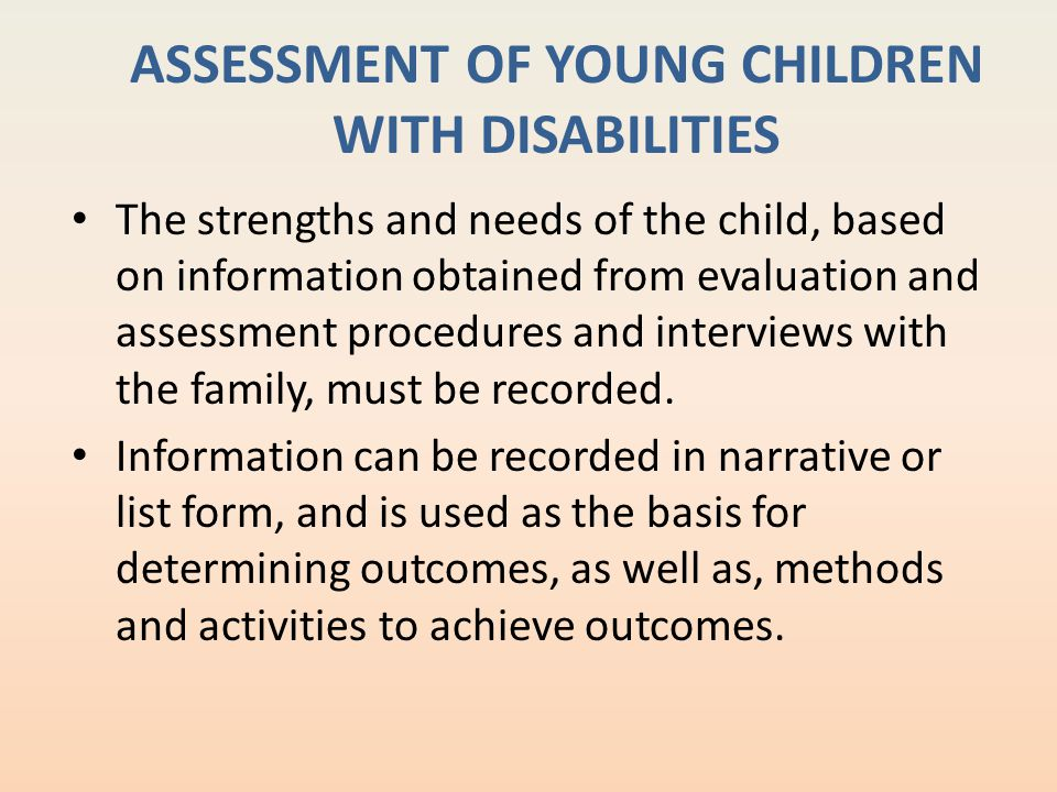ASSESSMENT OF YOUNG CHILDREN WITH DISABILITIES The strengths and needs of the child, based on information obtained from evaluation and assessment proc