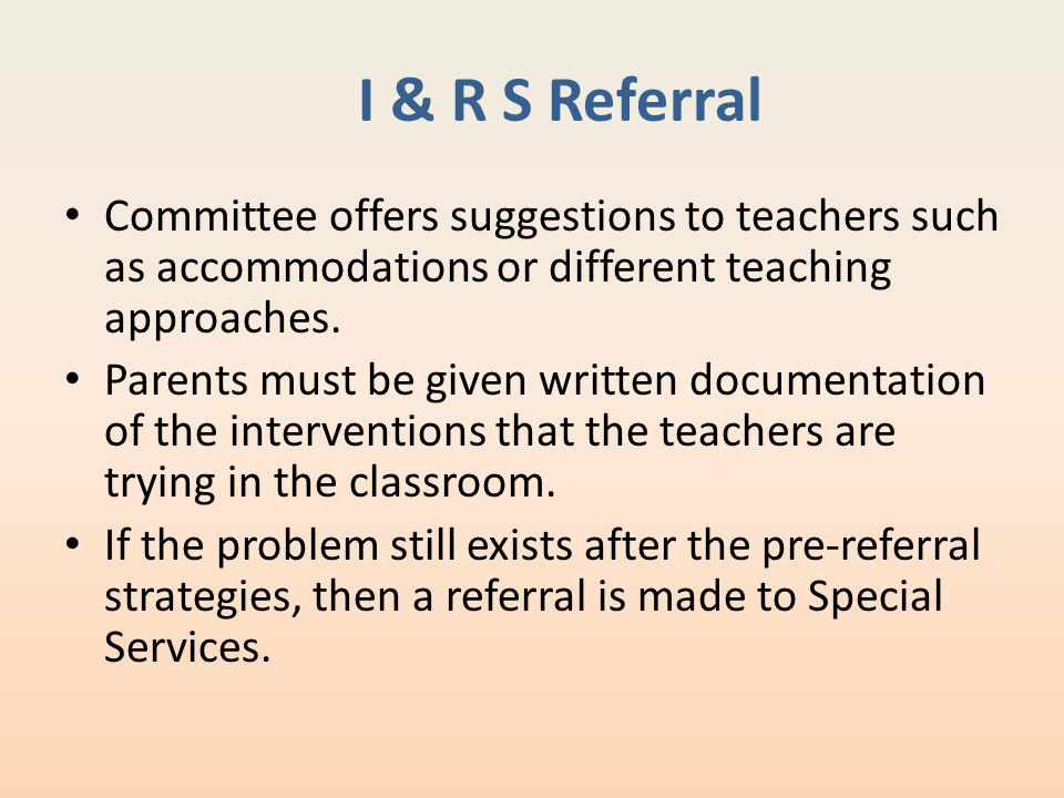 I & R S Referral Committee offers suggestions to teachers such as accommodations or different teaching approaches. Parents must be given written docum