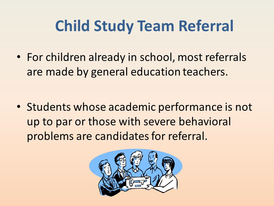 Child Study Team Referral For children already in school, most referrals are made by general education teachers. Students whose academic performance i