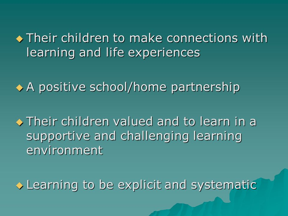  Their children to make connections with learning and life experiences  A positive school/home partnership  Their children valued and to learn in a