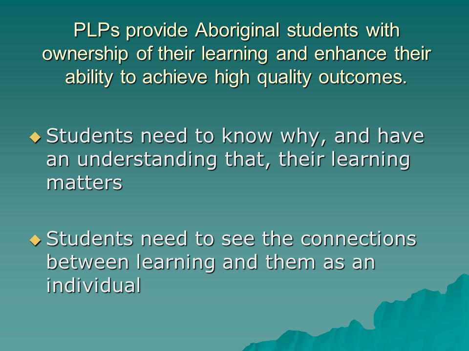 PLPs provide Aboriginal students with ownership of their learning and enhance their ability to achieve high quality outcomes.