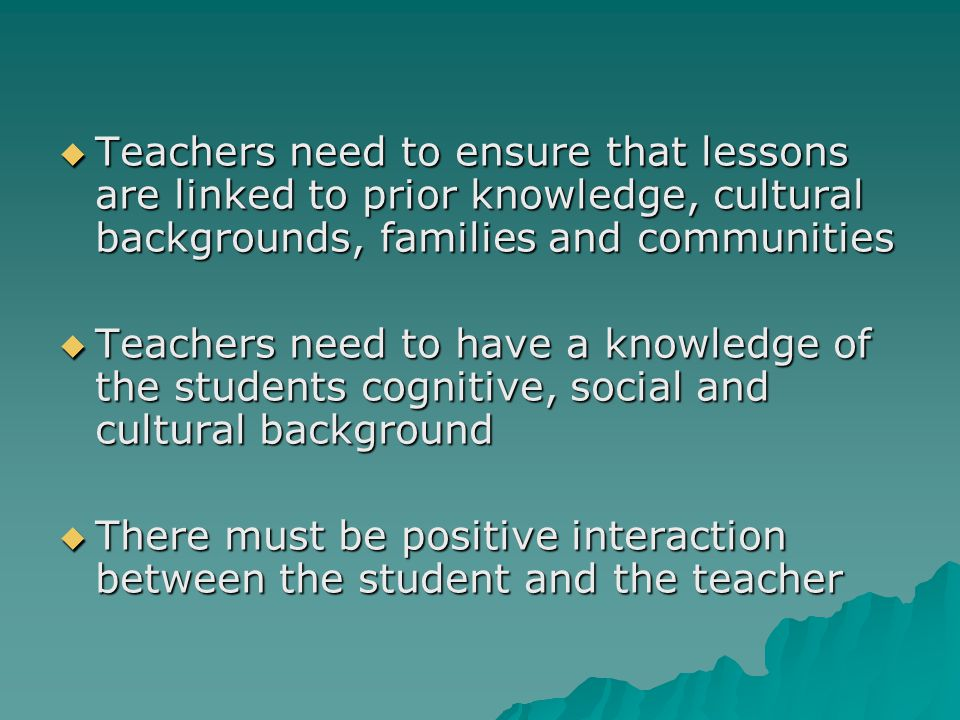  Teachers need to ensure that lessons are linked to prior knowledge, cultural backgrounds, families and communities  Teachers need to have a knowledge of the students cognitive, social and cultural background  There must be positive interaction between the student and the teacher