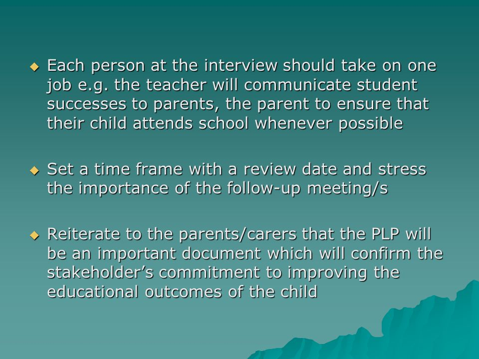  Each person at the interview should take on one job e.g. the teacher will communicate student successes to parents, the parent to ensure that their