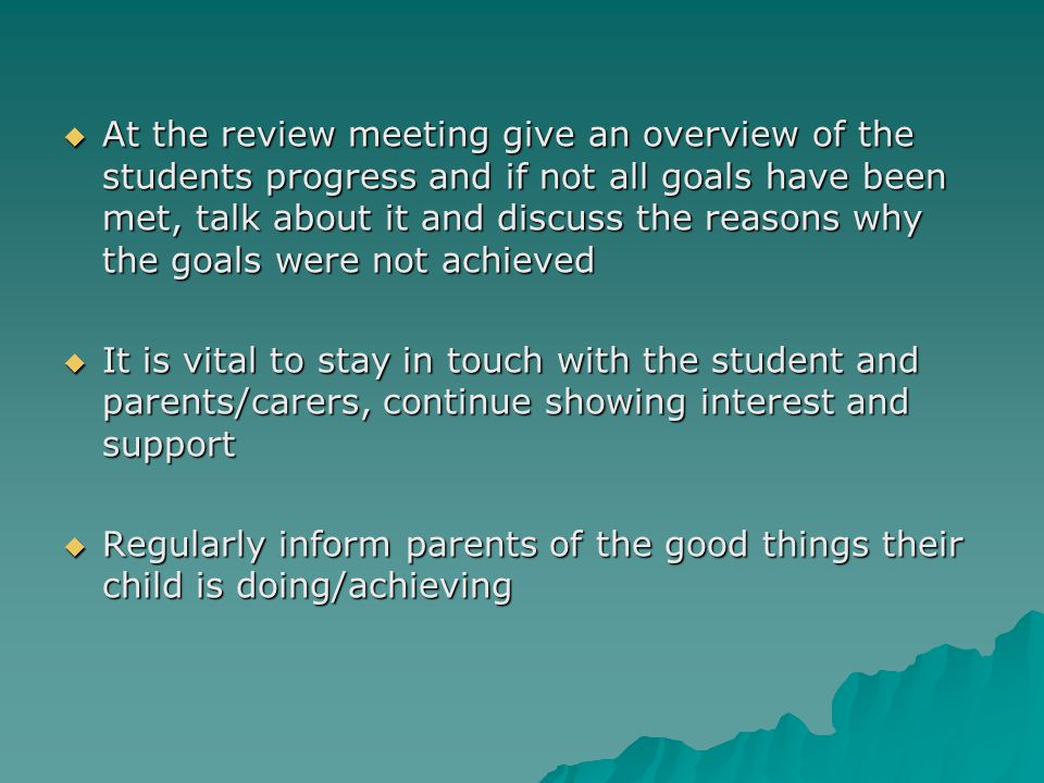  At the review meeting give an overview of the students progress and if not all goals have been met, talk about it and discuss the reasons why the go