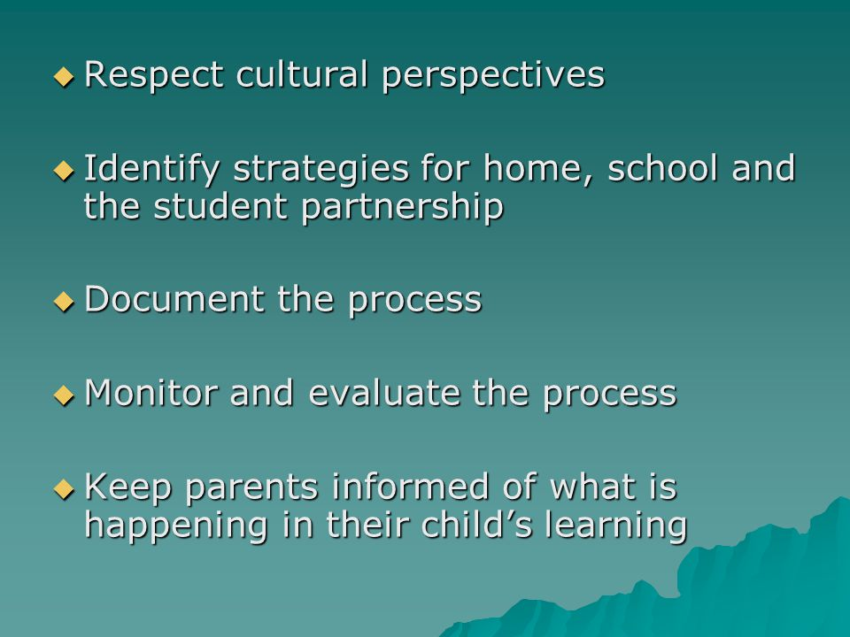  Respect cultural perspectives  Identify strategies for home, school and the student partnership  Document the process  Monitor and evaluate the p
