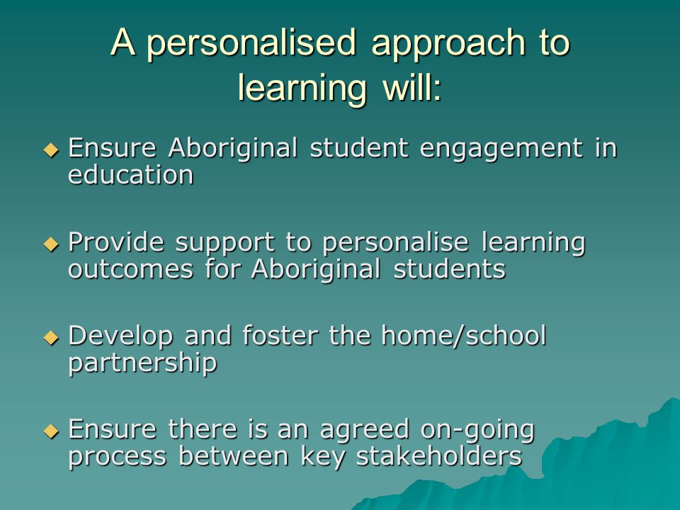 A personalised approach to learning will:  Ensure Aboriginal student engagement in education  Provide support to personalise learning outcomes for A
