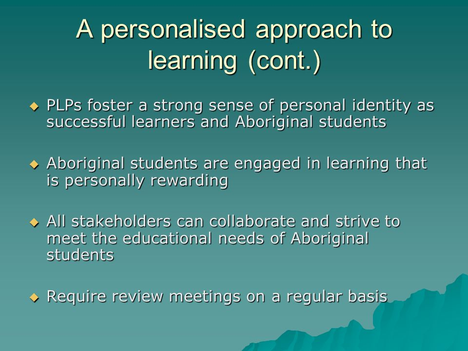 A personalised approach to learning (cont.)  PLPs foster a strong sense of personal identity as successful learners and Aboriginal students  Aboriginal students are engaged in learning that is personally rewarding  All stakeholders can collaborate and strive to meet the educational needs of Aboriginal students  Require review meetings on a regular basis