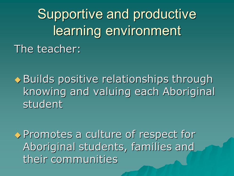 Supportive and productive learning environment The teacher:  Builds positive relationships through knowing and valuing each Aboriginal student  Prom