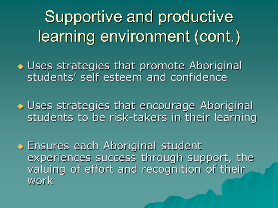 Supportive and productive learning environment (cont.)  Uses strategies that promote Aboriginal students' self esteem and confidence  Uses strategies that encourage Aboriginal students to be risk-takers in their learning  Ensures each Aboriginal student experiences success through support, the valuing of effort and recognition of their work