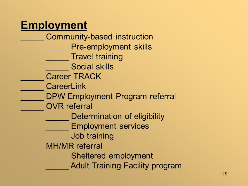 15 Employment _____ Community-based instruction _____ Pre-employment skills _____ Travel training _____ Social skills _____ Career TRACK _____ CareerLink _____ DPW Employment Program referral _____ OVR referral _____ Determination of eligibility _____ Employment services _____ Job training _____ MH/MR referral _____ Sheltered employment _____ Adult Training Facility program