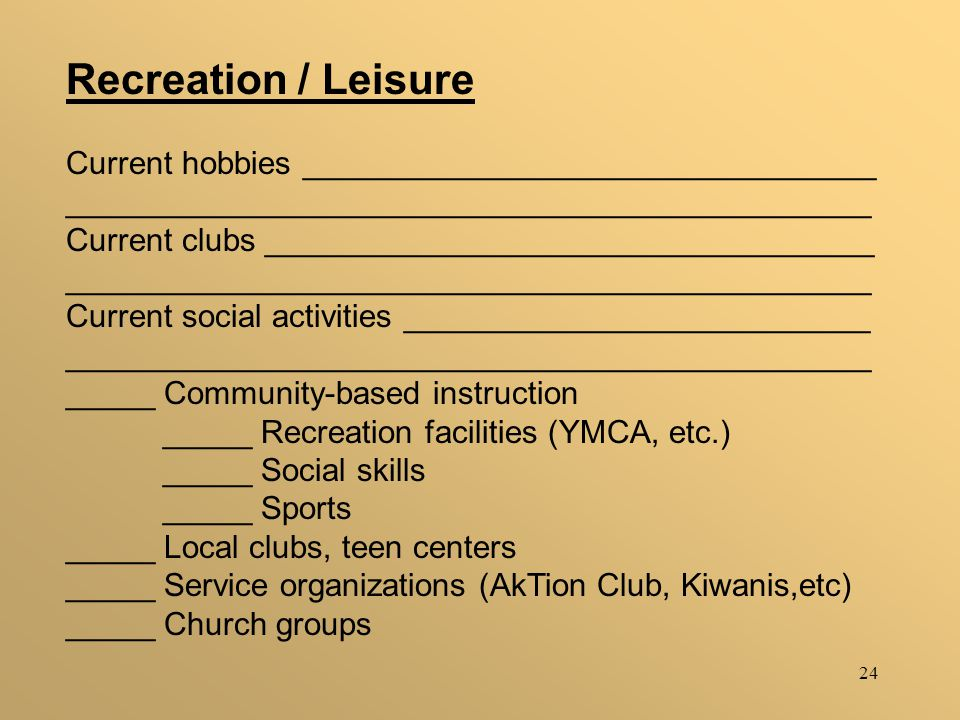 24 Recreation / Leisure Current hobbies ________________________________ _____________________________________________ Current clubs __________________________________ _____________________________________________ Current social activities __________________________ _____________________________________________ _____ Community-based instruction _____ Recreation facilities (YMCA, etc.) _____ Social skills _____ Sports _____ Local clubs, teen centers _____ Service organizations (AkTion Club, Kiwanis,etc) _____ Church groups
