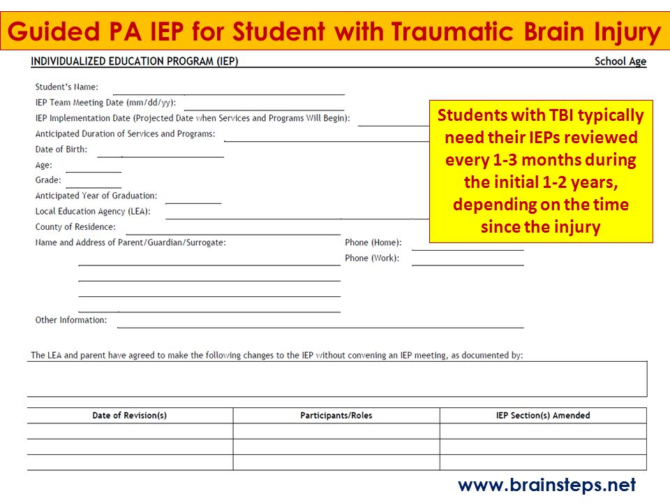 Guided PA IEP for Student with Traumatic Brain Injury Students with TBI typically need their IEPs reviewed every 1-3 months during the initial 1-2 yea