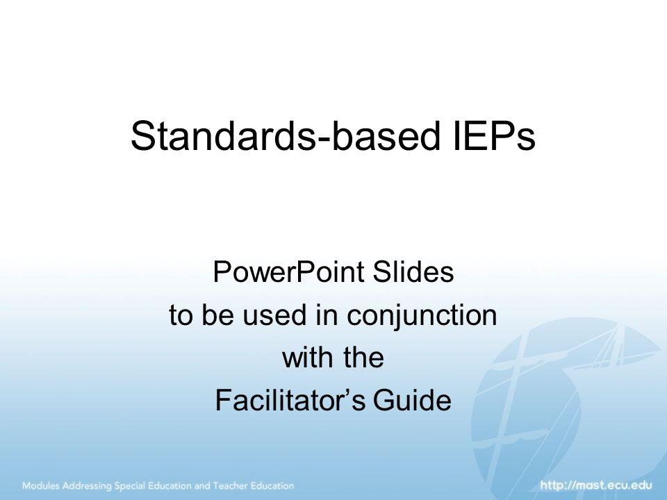 Using Standards, continued Seven major steps educators can take to develop a standards-based IEP: 1.Consider the grade-level content standards for the grade in which the student is enrolled or would be enrolled based on age.