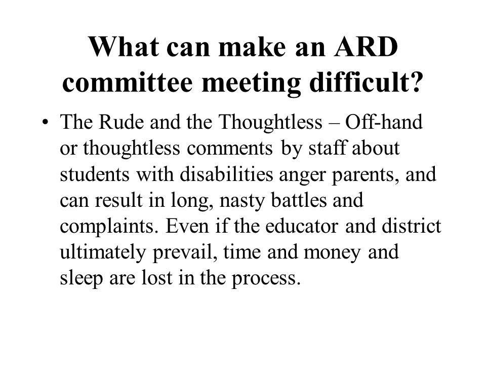 What can make an ARD committee meeting difficult? The Rude and the Thoughtless – Off-hand or thoughtless comments by staff about students with disabil