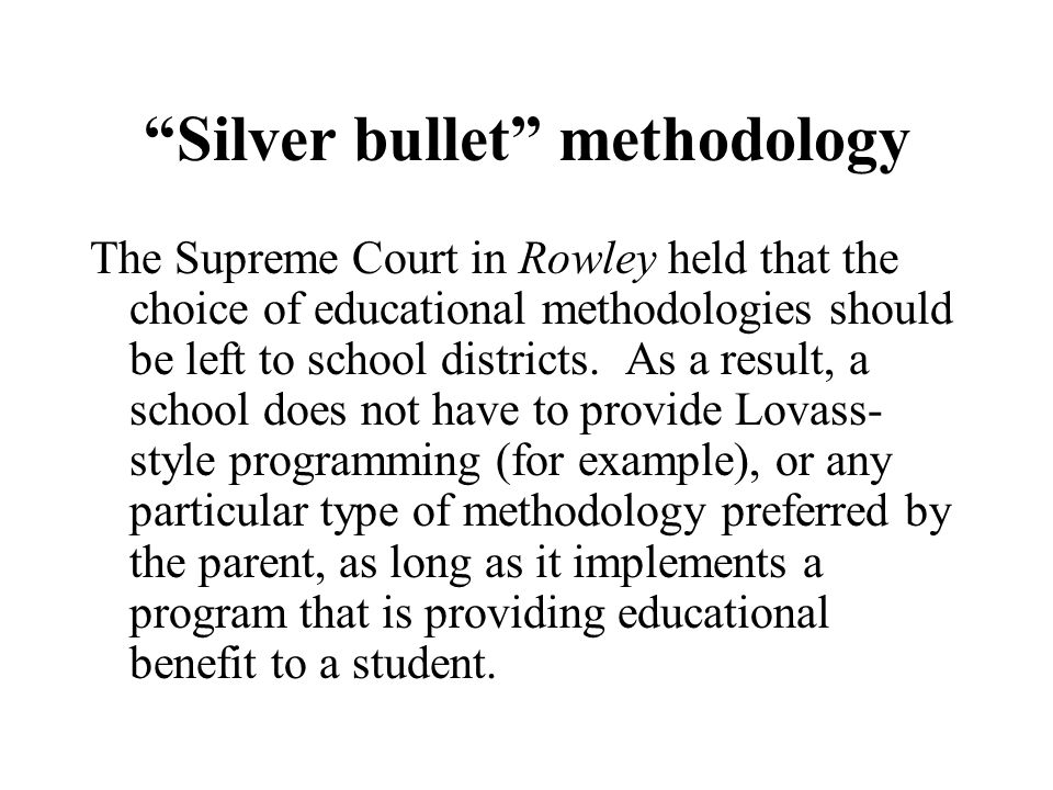 Silver bullet methodology The Supreme Court in Rowley held that the choice of educational methodologies should be left to school districts.