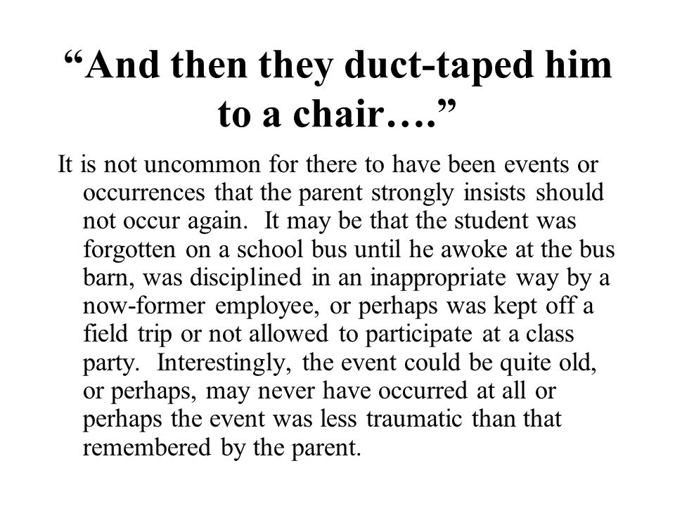 """""""And then they duct-taped him to a chair…."""" It is not uncommon for there to have been events or occurrences that the parent strongly insists should no"""