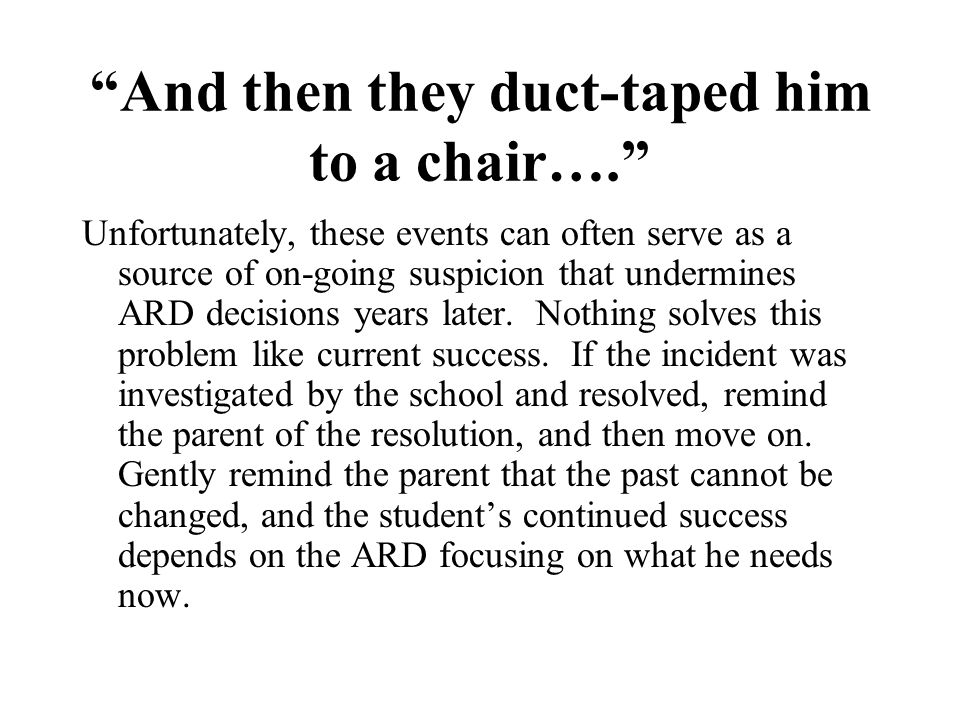 And then they duct-taped him to a chair…. Unfortunately, these events can often serve as a source of on-going suspicion that undermines ARD decisions years later.