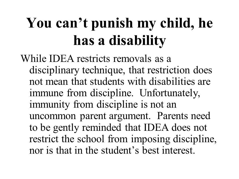 You can't punish my child, he has a disability While IDEA restricts removals as a disciplinary technique, that restriction does not mean that students with disabilities are immune from discipline.
