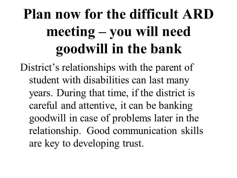 Plan now for the difficult ARD meeting – you will need goodwill in the bank District's relationships with the parent of student with disabilities can last many years.