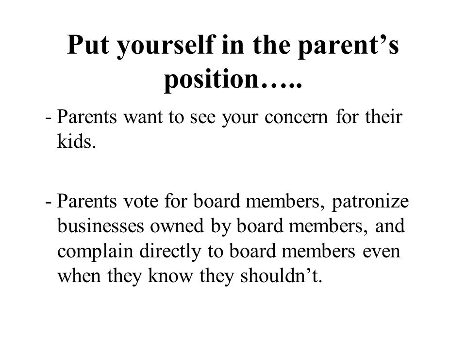 Put yourself in the parent's position….. - Parents want to see your concern for their kids.