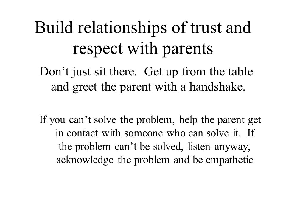 Build relationships of trust and respect with parents Don't just sit there.