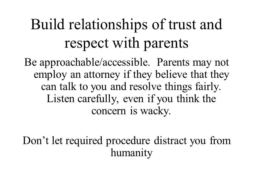 Build relationships of trust and respect with parents Be approachable/accessible.