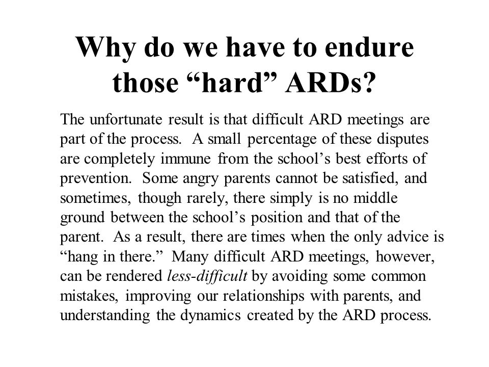 """Why do we have to endure those """"hard"""" ARDs? The unfortunate result is that difficult ARD meetings are part of the process. A small percentage of these"""