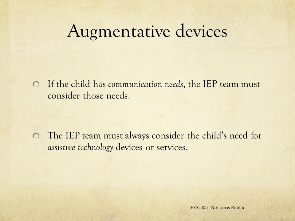 Augmentative devices If the child has communication needs, the IEP team must consider those needs.