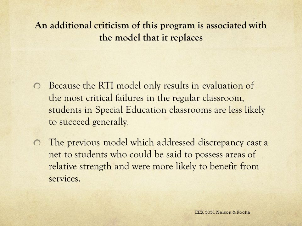 An additional criticism of this program is associated with the model that it replaces Because the RTI model only results in evaluation of the most critical failures in the regular classroom, students in Special Education classrooms are less likely to succeed generally.