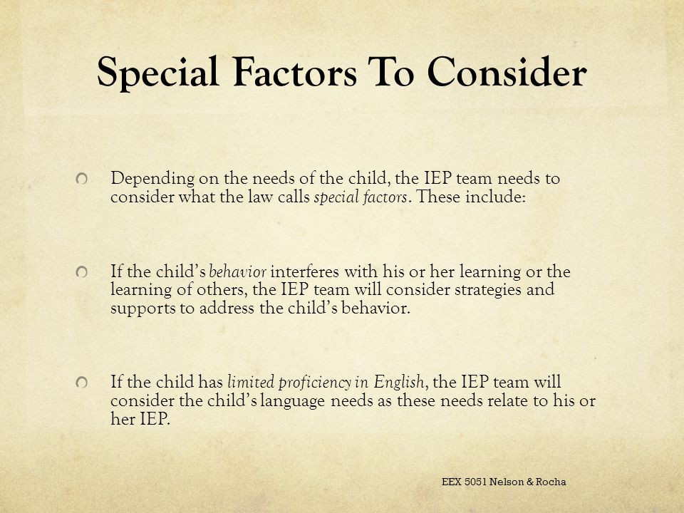 Special Factors To Consider Depending on the needs of the child, the IEP team needs to consider what the law calls special factors.