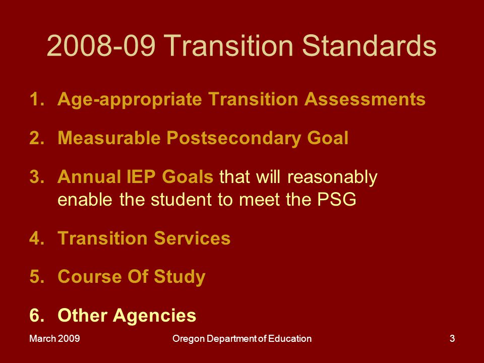 March 2009Oregon Department of Education4 Age-appropriate Transition Assessments Is there evidence that the measurable postsecondary goals were based on age-appropriate transition assessments.