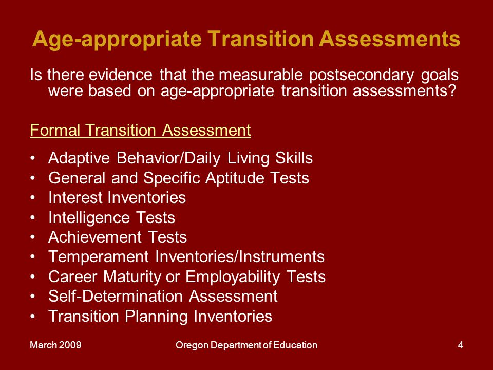 March 2009Oregon Department of Education5 Informal Transition Assessment Methods Interviews and questionnaires Direct observation Curriculum-based assessments (CBA) Environmental analysis http://www.nsttac.org/pdf/trans_fact_sheet.pdf