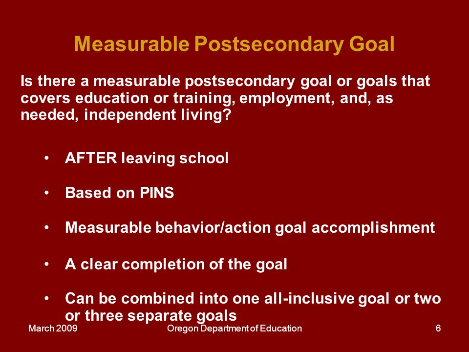 March 2009Oregon Department of Education7 Annual IEP Goals Are there annual IEP goals that will reasonably enable the child to meet the postsecondary goals.