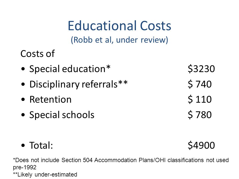 Educational Costs (Robb et al, under review) Costs of Special education*$3230 Disciplinary referrals**$ 740 Retention$ 110 Special schools$ 780 Total:$4900 *Does not include Section 504 Accommodation Plans/OHI classifications not used pre-1992 **Likely under-estimated