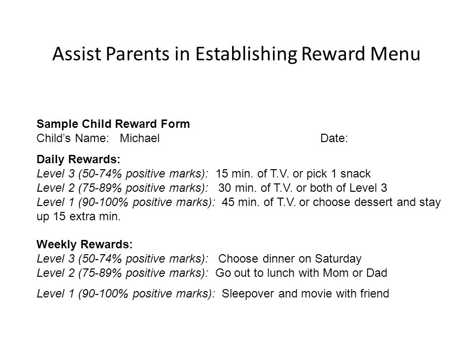 Assist Parents in Establishing Reward Menu Sample Child Reward Form Child's Name: Michael Date: Daily Rewards: Level 3 (50-74% positive marks): 15 min.