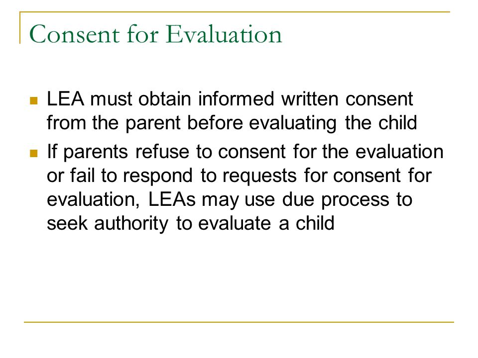 Consent for Evaluation LEA must obtain informed written consent from the parent before evaluating the child If parents refuse to consent for the evalu
