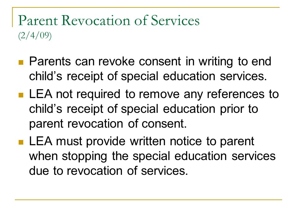 Parent Revocation of Services (2/4/09) Parents can revoke consent in writing to end child's receipt of special education services. LEA not required to