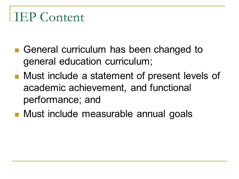 IEP Content General curriculum has been changed to general education curriculum; Must include a statement of present levels of academic achievement, a
