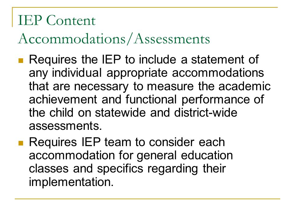 IEP Content Accommodations/Assessments Requires the IEP to include a statement of any individual appropriate accommodations that are necessary to meas