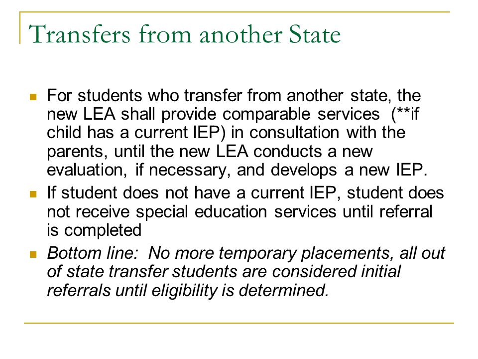 Transfers from another State For students who transfer from another state, the new LEA shall provide comparable services (**if child has a current IEP) in consultation with the parents, until the new LEA conducts a new evaluation, if necessary, and develops a new IEP.