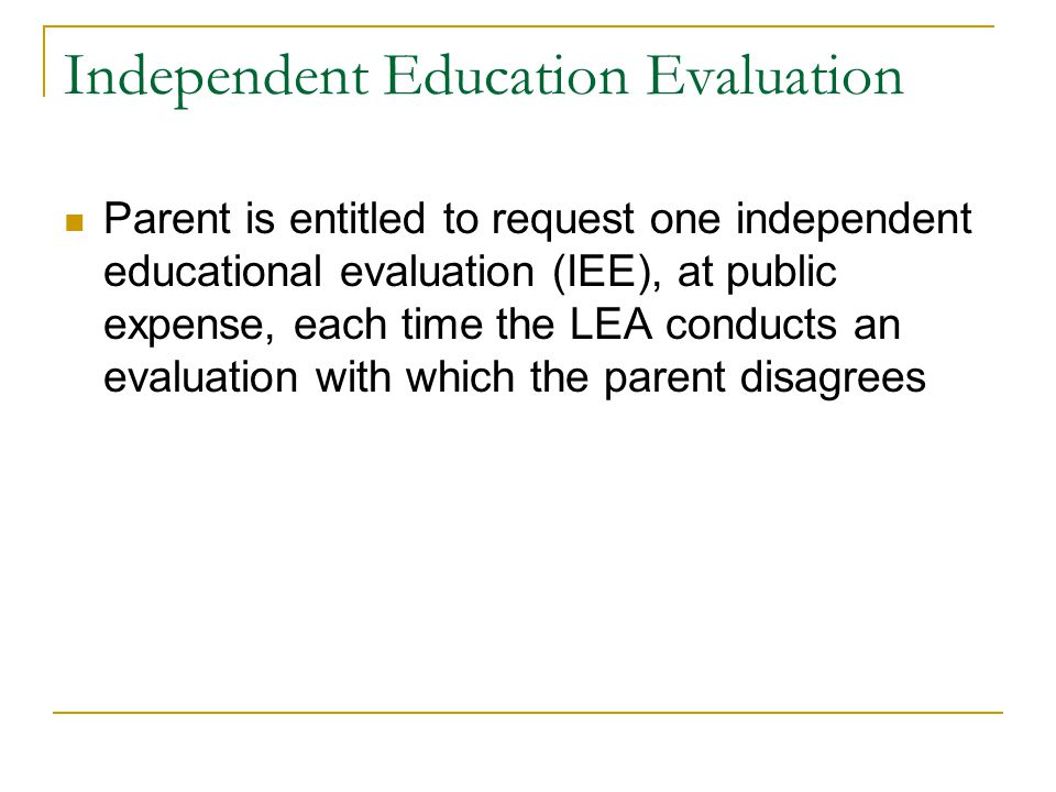 Independent Education Evaluation Parent is entitled to request one independent educational evaluation (IEE), at public expense, each time the LEA cond
