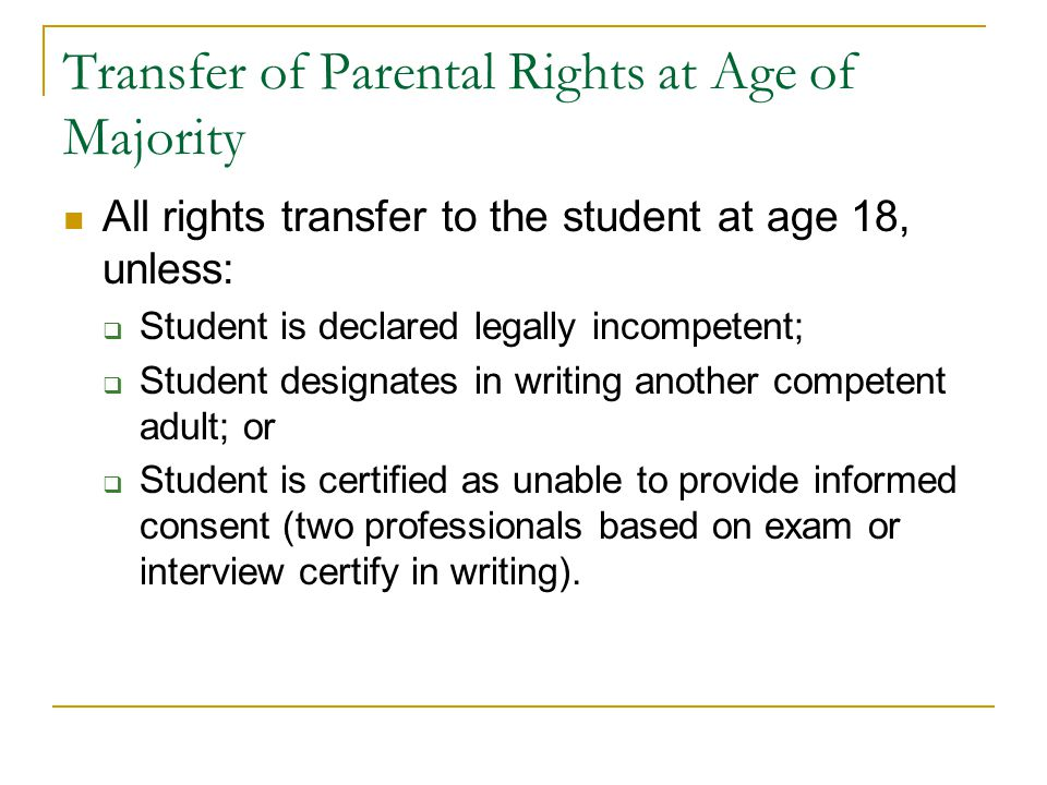 Transfer of Parental Rights at Age of Majority All rights transfer to the student at age 18, unless:  Student is declared legally incompetent;  Student designates in writing another competent adult; or  Student is certified as unable to provide informed consent (two professionals based on exam or interview certify in writing).