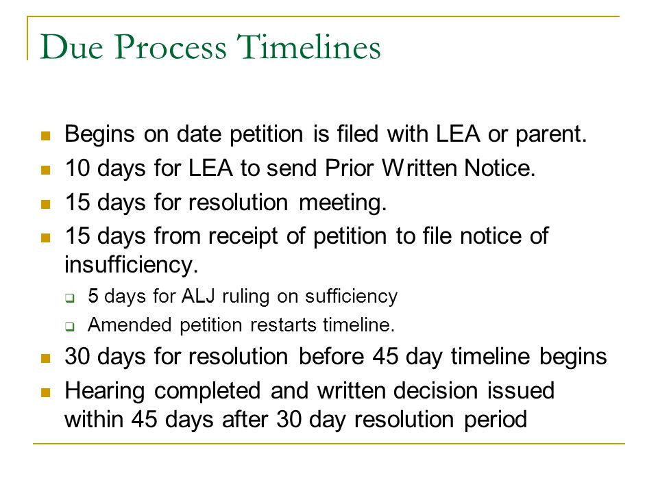 Due Process Timelines Begins on date petition is filed with LEA or parent. 10 days for LEA to send Prior Written Notice. 15 days for resolution meetin