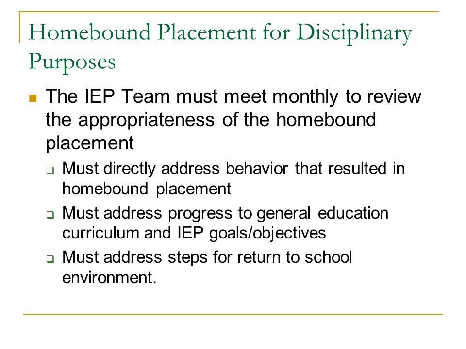 Homebound Placement for Disciplinary Purposes The IEP Team must meet monthly to review the appropriateness of the homebound placement  Must directly
