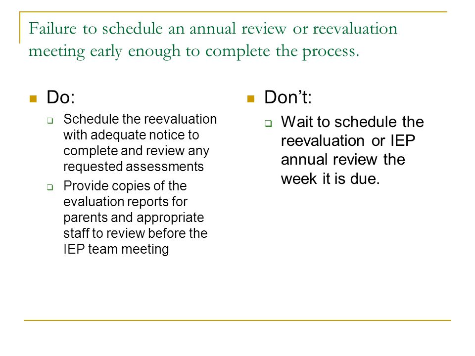 Failure to schedule an annual review or reevaluation meeting early enough to complete the process. Do:  Schedule the reevaluation with adequate notic