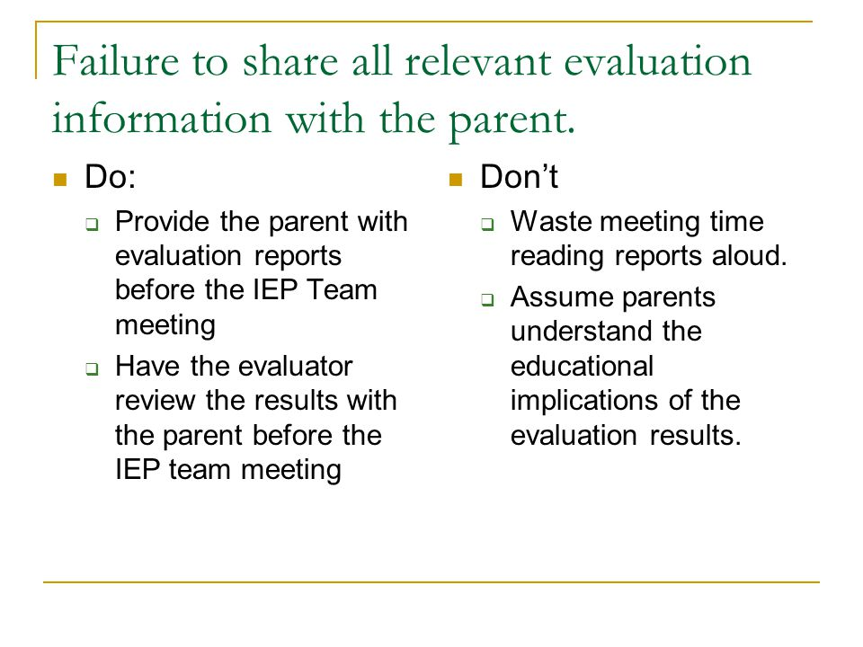 Failure to share all relevant evaluation information with the parent. Do:  Provide the parent with evaluation reports before the IEP Team meeting  H