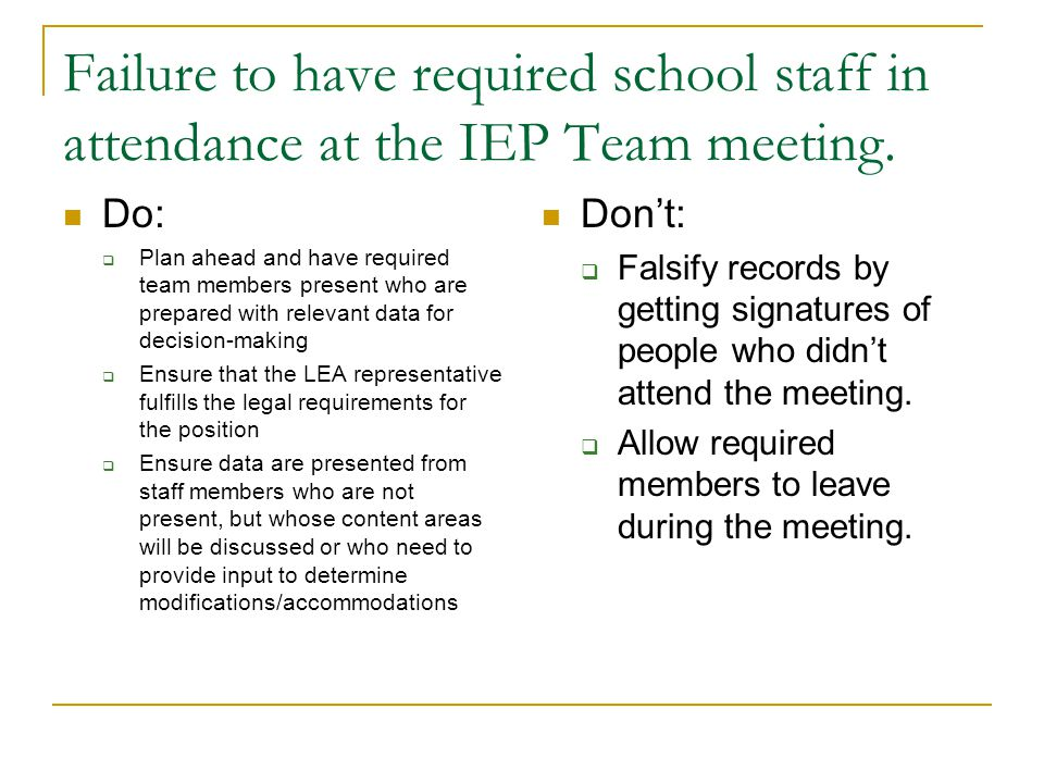 Failure to have required school staff in attendance at the IEP Team meeting. Do:  Plan ahead and have required team members present who are prepared