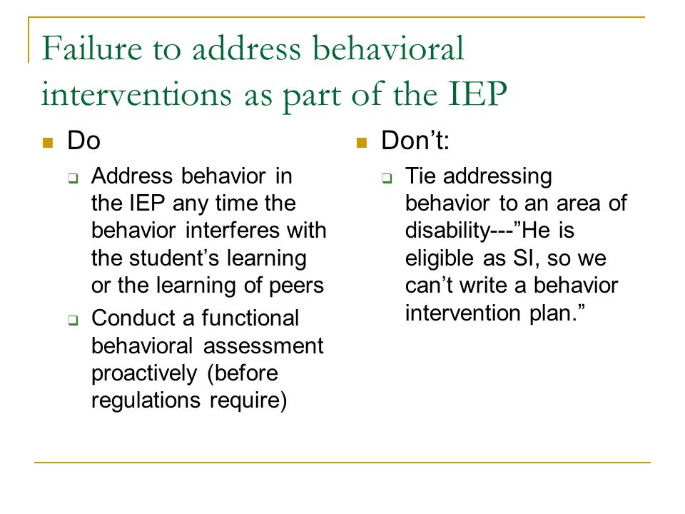Failure to address behavioral interventions as part of the IEP Do  Address behavior in the IEP any time the behavior interferes with the student's learning or the learning of peers  Conduct a functional behavioral assessment proactively (before regulations require) Don't:  Tie addressing behavior to an area of disability--- He is eligible as SI, so we can't write a behavior intervention plan.